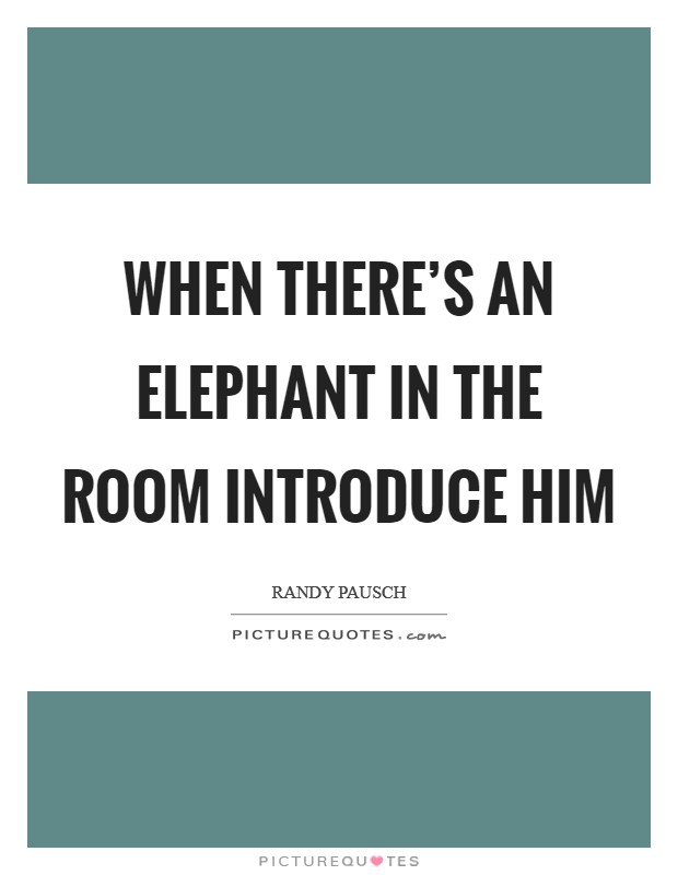 When there's an elephant in the room introduce him Picture Quote #1