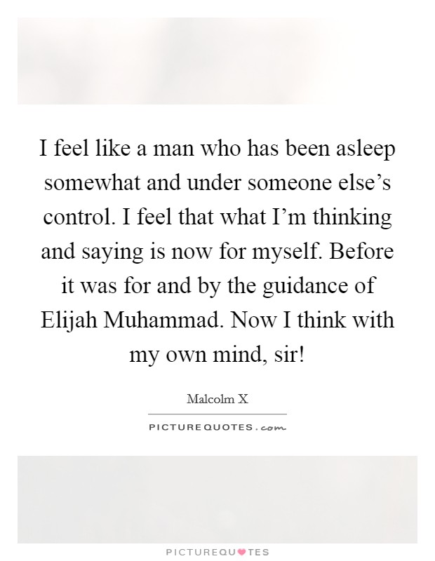 I feel like a man who has been asleep somewhat and under someone else's control. I feel that what I'm thinking and saying is now for myself. Before it was for and by the guidance of Elijah Muhammad. Now I think with my own mind, sir! Picture Quote #1