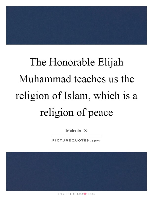 The Honorable Elijah Muhammad teaches us the religion of Islam, which is a religion of peace Picture Quote #1