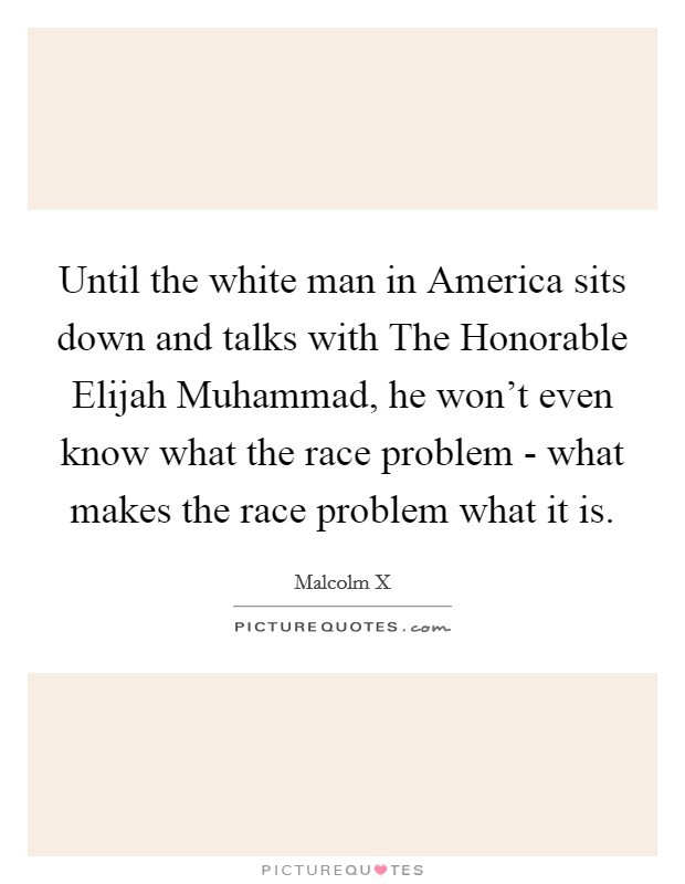 Until the white man in America sits down and talks with The Honorable Elijah Muhammad, he won't even know what the race problem - what makes the race problem what it is Picture Quote #1