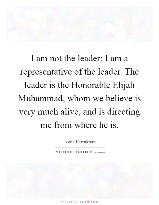 I am not the leader; I am a representative of the leader. The leader is the Honorable Elijah Muhammad, whom we believe is very much alive, and is directing me from where he is Picture Quote #1