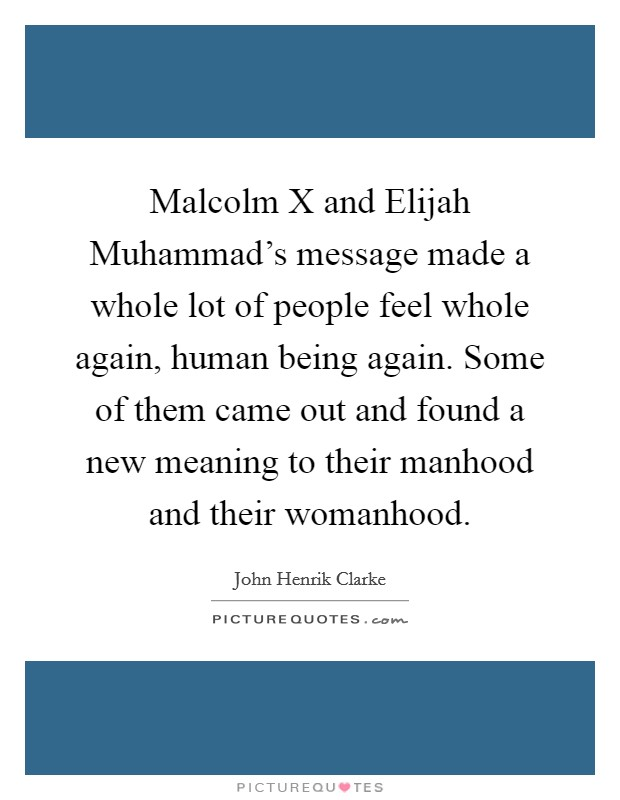 Malcolm X and Elijah Muhammad's message made a whole lot of people feel whole again, human being again. Some of them came out and found a new meaning to their manhood and their womanhood Picture Quote #1