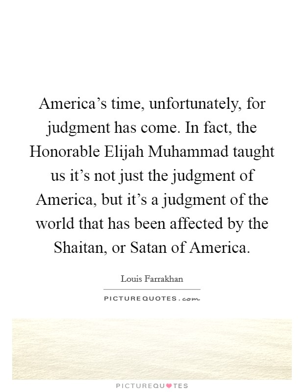 America's time, unfortunately, for judgment has come. In fact, the Honorable Elijah Muhammad taught us it's not just the judgment of America, but it's a judgment of the world that has been affected by the Shaitan, or Satan of America Picture Quote #1