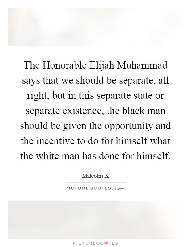 The Honorable Elijah Muhammad says that we should be separate, all right, but in this separate state or separate existence, the black man should be given the opportunity and the incentive to do for himself what the white man has done for himself Picture Quote #1