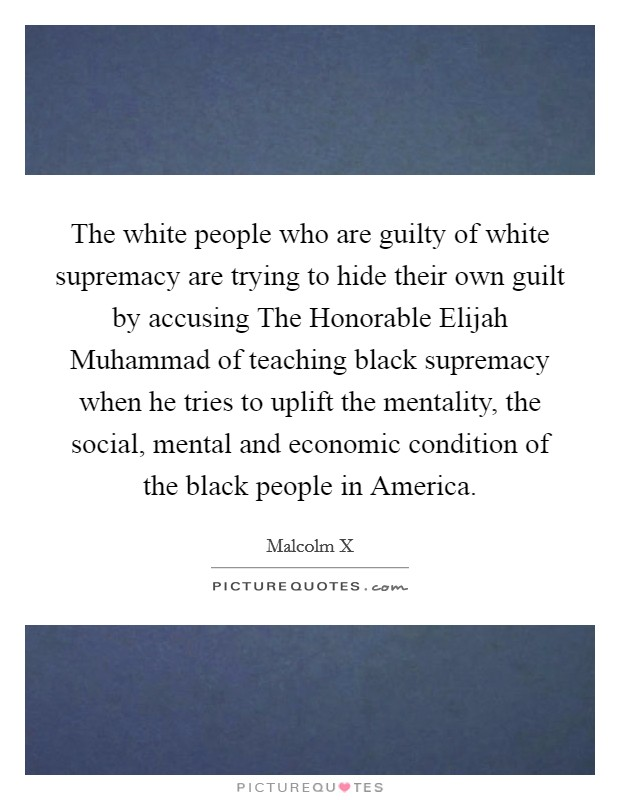 The white people who are guilty of white supremacy are trying to hide their own guilt by accusing The Honorable Elijah Muhammad of teaching black supremacy when he tries to uplift the mentality, the social, mental and economic condition of the black people in America Picture Quote #1