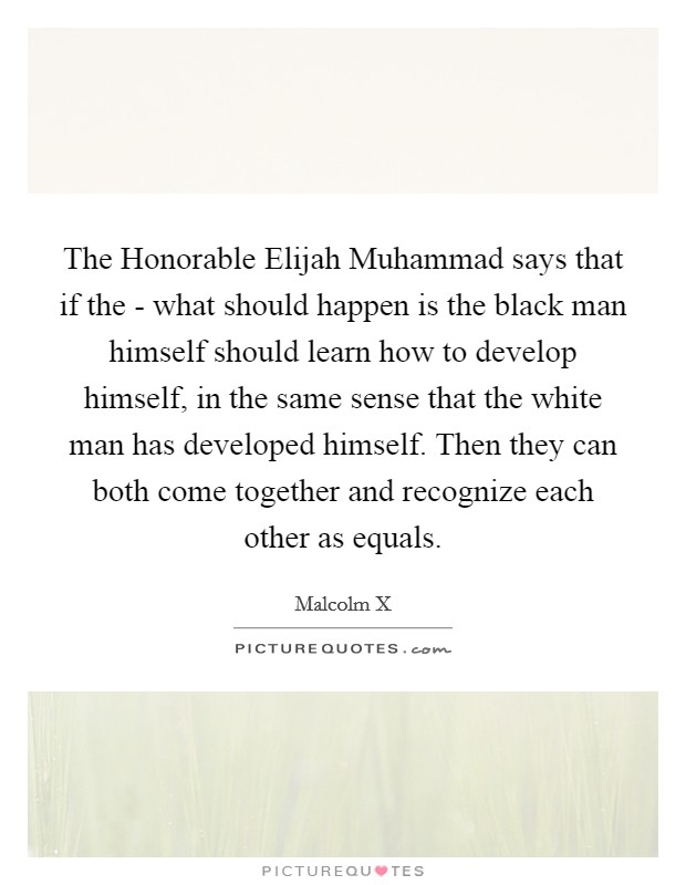 The Honorable Elijah Muhammad says that if the - what should happen is the black man himself should learn how to develop himself, in the same sense that the white man has developed himself. Then they can both come together and recognize each other as equals Picture Quote #1