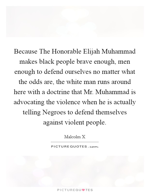 Because The Honorable Elijah Muhammad makes black people brave enough, men enough to defend ourselves no matter what the odds are, the white man runs around here with a doctrine that Mr. Muhammad is advocating the violence when he is actually telling Negroes to defend themselves against violent people Picture Quote #1