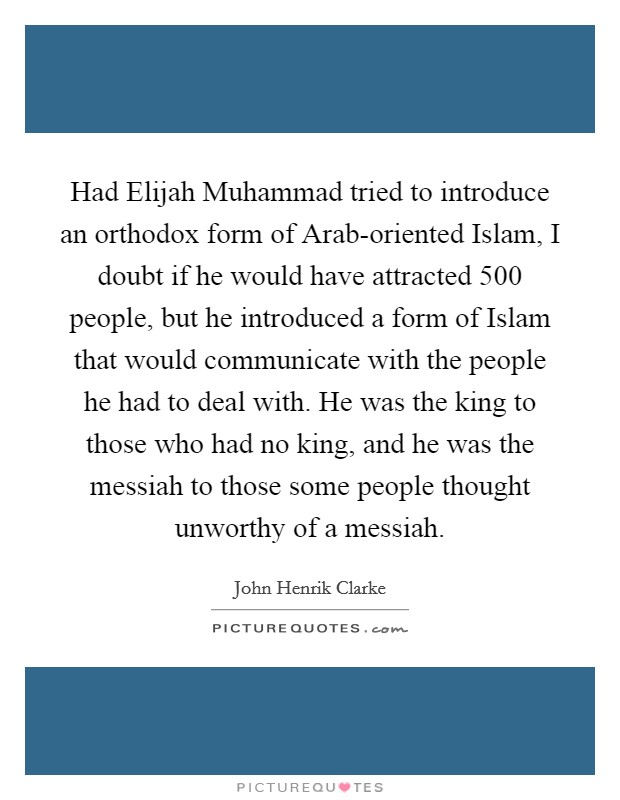 Had Elijah Muhammad tried to introduce an orthodox form of Arab-oriented Islam, I doubt if he would have attracted 500 people, but he introduced a form of Islam that would communicate with the people he had to deal with. He was the king to those who had no king, and he was the messiah to those some people thought unworthy of a messiah Picture Quote #1