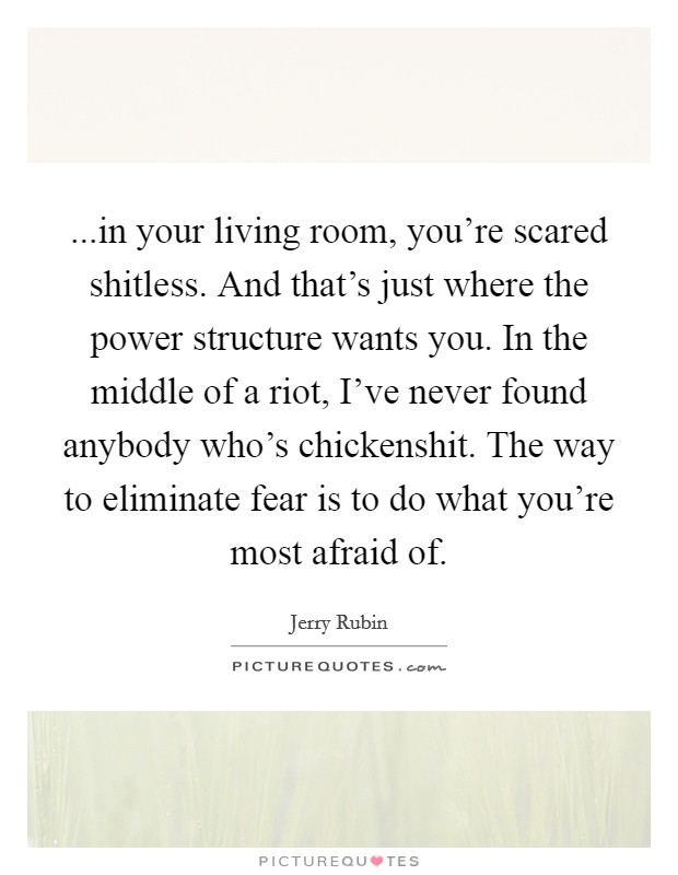 ...in your living room, you're scared shitless. And that's just where the power structure wants you. In the middle of a riot, I've never found anybody who's chickenshit. The way to eliminate fear is to do what you're most afraid of. Picture Quote #1