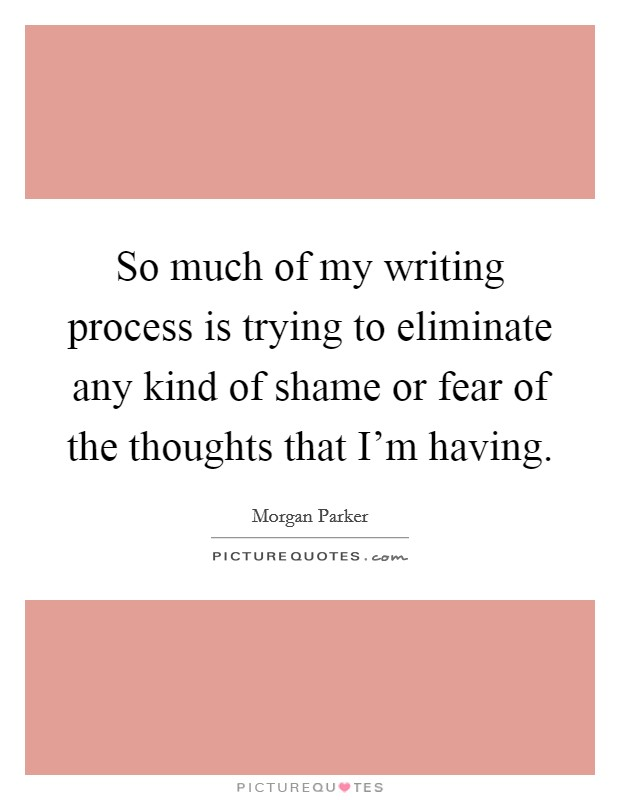 So much of my writing process is trying to eliminate any kind of shame or fear of the thoughts that I'm having Picture Quote #1