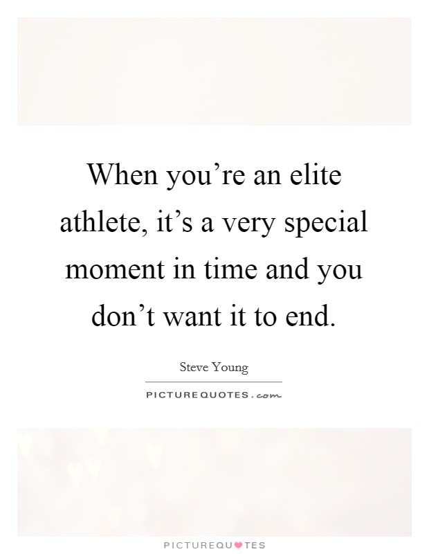 When you're an elite athlete, it's a very special moment in time and you don't want it to end Picture Quote #1