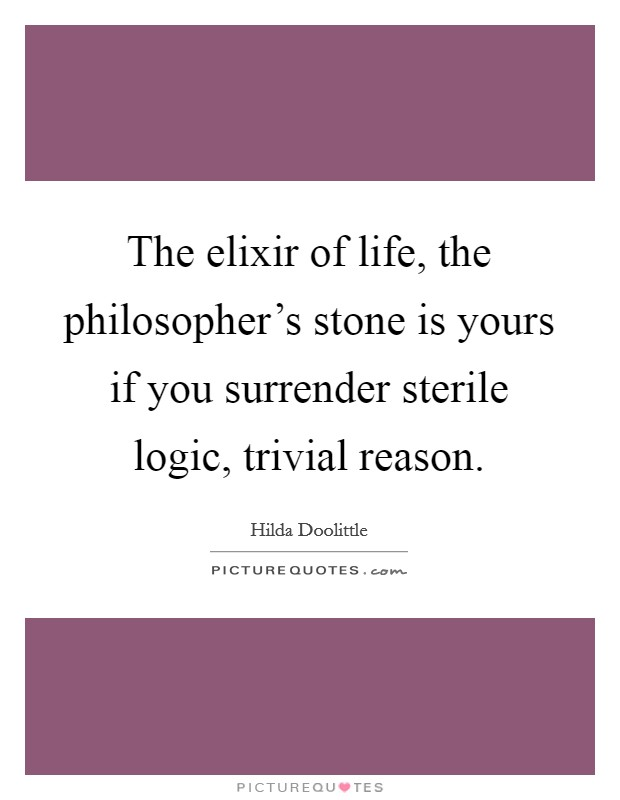 The elixir of life, the philosopher's stone is yours if you surrender sterile logic, trivial reason Picture Quote #1