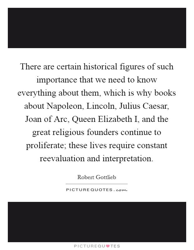 There are certain historical figures of such importance that we need to know everything about them, which is why books about Napoleon, Lincoln, Julius Caesar, Joan of Arc, Queen Elizabeth I, and the great religious founders continue to proliferate; these lives require constant reevaluation and interpretation Picture Quote #1