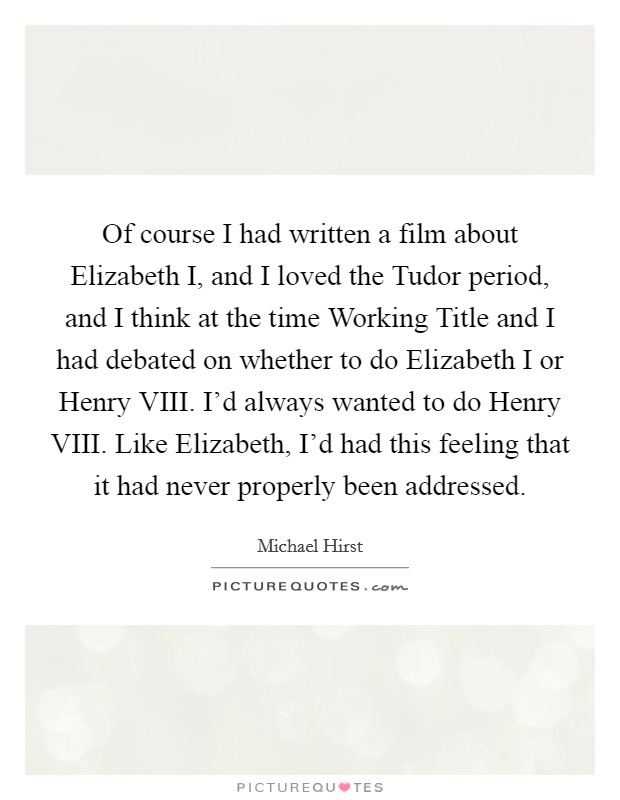 Of course I had written a film about Elizabeth I, and I loved the Tudor period, and I think at the time Working Title and I had debated on whether to do Elizabeth I or Henry VIII. I'd always wanted to do Henry VIII. Like Elizabeth, I'd had this feeling that it had never properly been addressed. Picture Quote #1
