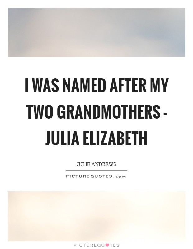 I was named after my two grandmothers - Julia Elizabeth Picture Quote #1