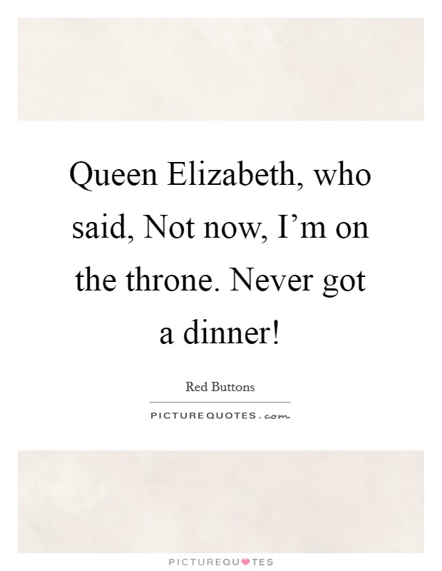 Queen Elizabeth, who said, Not now, I'm on the throne. Never got a dinner! Picture Quote #1