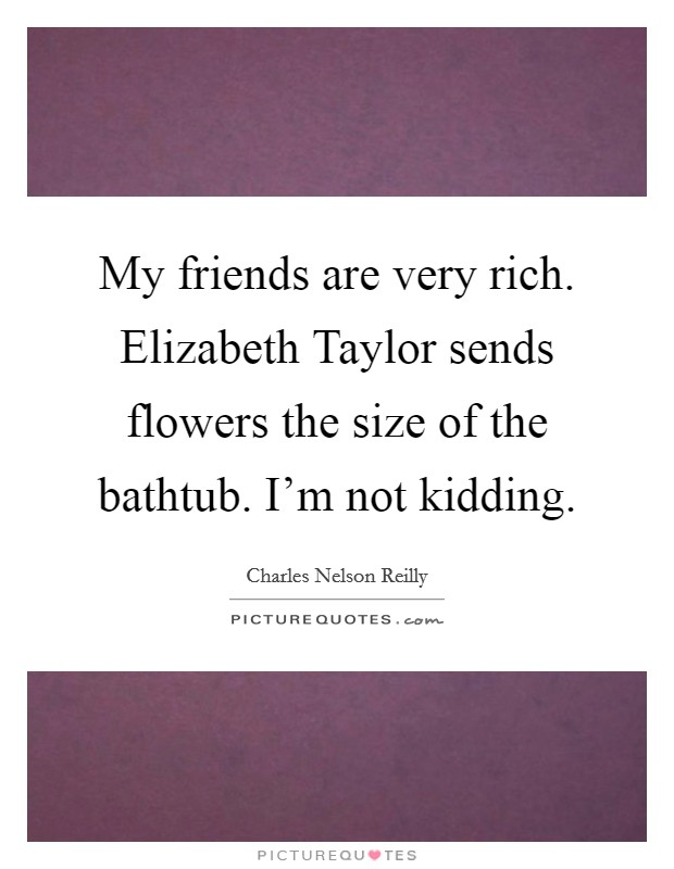My friends are very rich. Elizabeth Taylor sends flowers the size of the bathtub. I'm not kidding Picture Quote #1