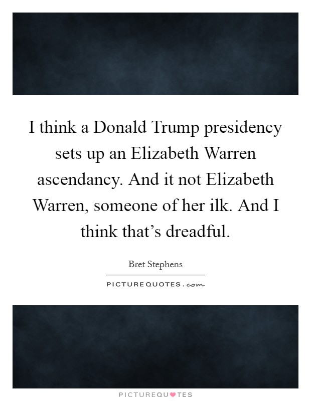 I think a Donald Trump presidency sets up an Elizabeth Warren ascendancy. And it not Elizabeth Warren, someone of her ilk. And I think that's dreadful Picture Quote #1