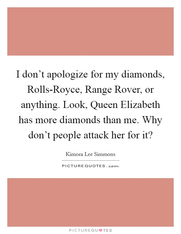I don't apologize for my diamonds, Rolls-Royce, Range Rover, or anything. Look, Queen Elizabeth has more diamonds than me. Why don't people attack her for it? Picture Quote #1