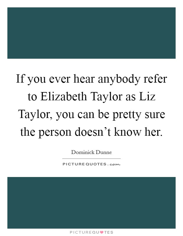 If you ever hear anybody refer to Elizabeth Taylor as Liz Taylor, you can be pretty sure the person doesn't know her Picture Quote #1