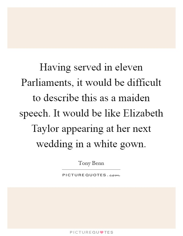 Having served in eleven Parliaments, it would be difficult to describe this as a maiden speech. It would be like Elizabeth Taylor appearing at her next wedding in a white gown Picture Quote #1