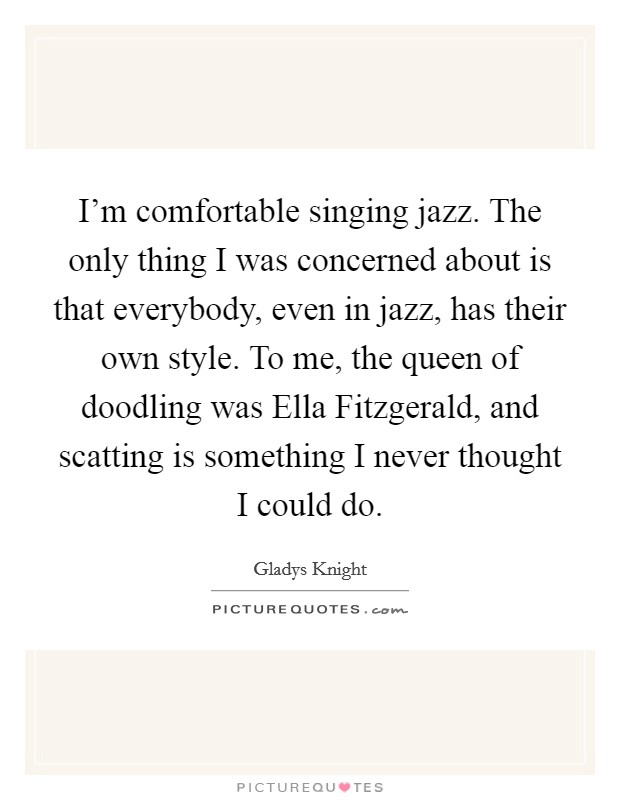 I'm comfortable singing jazz. The only thing I was concerned about is that everybody, even in jazz, has their own style. To me, the queen of doodling was Ella Fitzgerald, and scatting is something I never thought I could do. Picture Quote #1