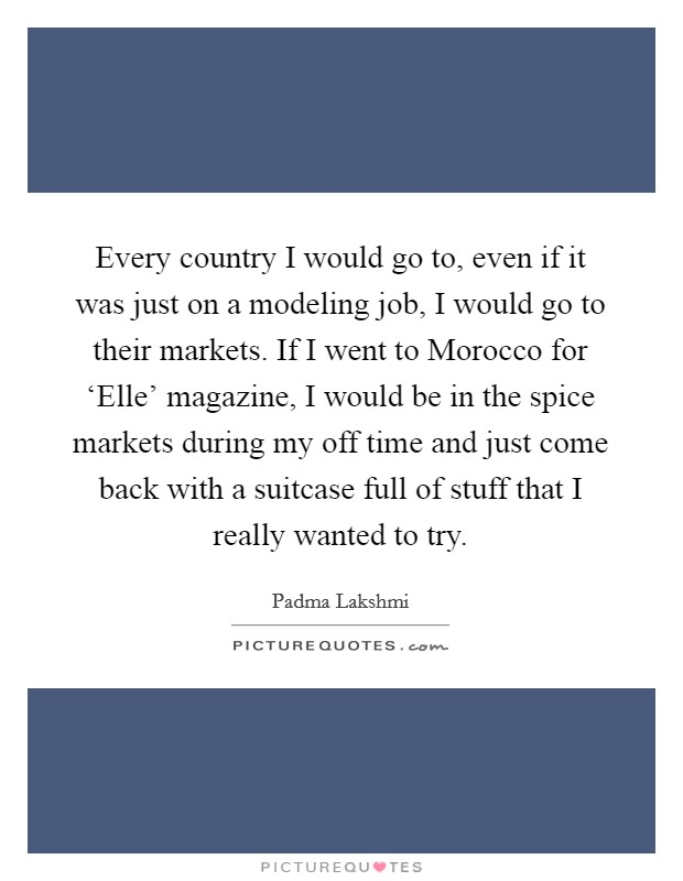 Every country I would go to, even if it was just on a modeling job, I would go to their markets. If I went to Morocco for 'Elle' magazine, I would be in the spice markets during my off time and just come back with a suitcase full of stuff that I really wanted to try Picture Quote #1