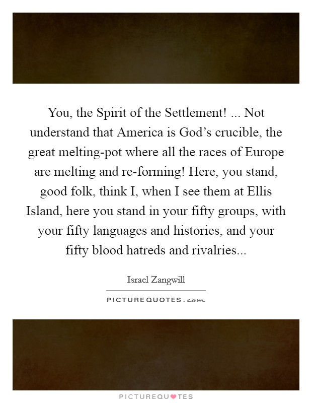 You, the Spirit of the Settlement! ... Not understand that America is God's crucible, the great melting-pot where all the races of Europe are melting and re-forming! Here, you stand, good folk, think I, when I see them at Ellis Island, here you stand in your fifty groups, with your fifty languages and histories, and your fifty blood hatreds and rivalries Picture Quote #1