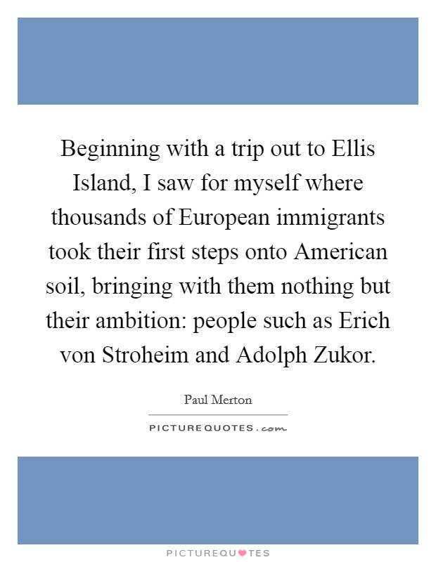 Beginning with a trip out to Ellis Island, I saw for myself where thousands of European immigrants took their first steps onto American soil, bringing with them nothing but their ambition: people such as Erich von Stroheim and Adolph Zukor Picture Quote #1