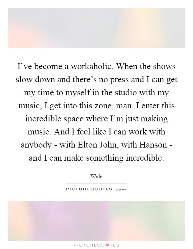 I've become a workaholic. When the shows slow down and there's no press and I can get my time to myself in the studio with my music, I get into this zone, man. I enter this incredible space where I'm just making music. And I feel like I can work with anybody - with Elton John, with Hanson - and I can make something incredible Picture Quote #1