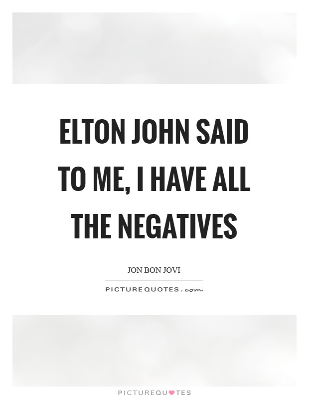 Elton John said to me, I have all the negatives Picture Quote #1