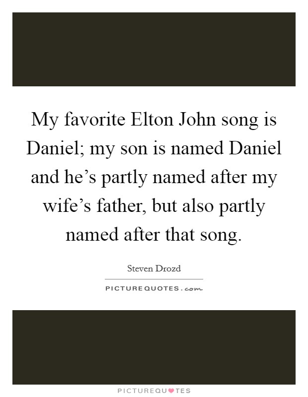 My favorite Elton John song is Daniel; my son is named Daniel and he's partly named after my wife's father, but also partly named after that song Picture Quote #1