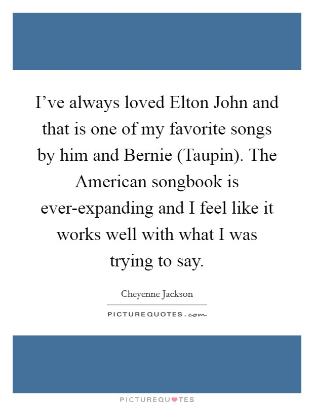 I've always loved Elton John and that is one of my favorite songs by him and Bernie (Taupin). The American songbook is ever-expanding and I feel like it works well with what I was trying to say Picture Quote #1