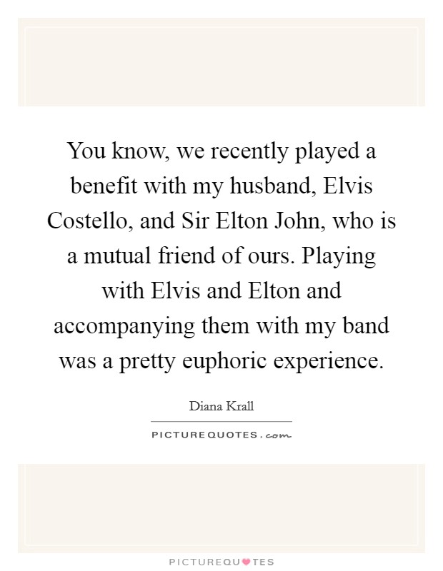 You know, we recently played a benefit with my husband, Elvis Costello, and Sir Elton John, who is a mutual friend of ours. Playing with Elvis and Elton and accompanying them with my band was a pretty euphoric experience Picture Quote #1