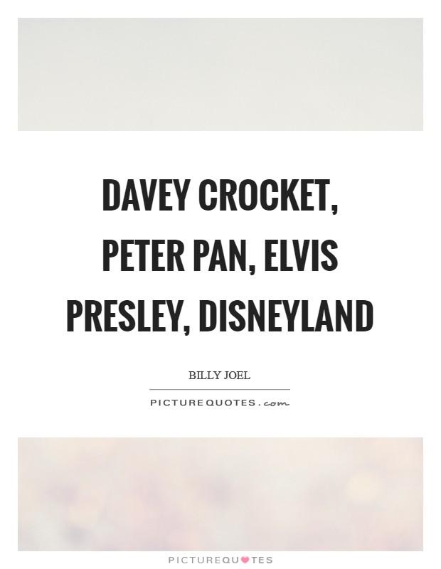 Davey Crocket, Peter Pan, Elvis Presley, Disneyland Picture Quote #1