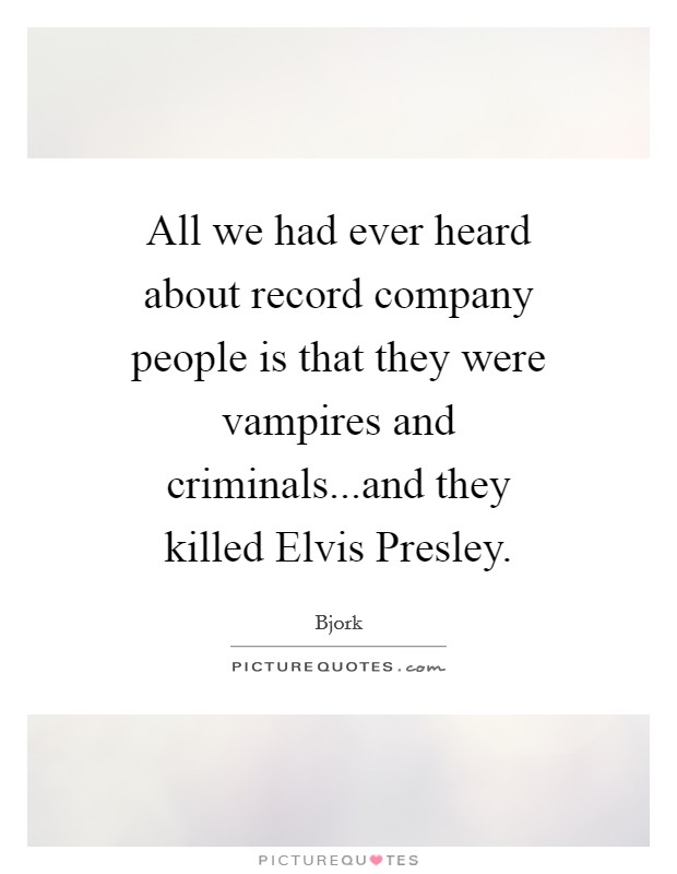 All we had ever heard about record company people is that they were vampires and criminals...and they killed Elvis Presley Picture Quote #1