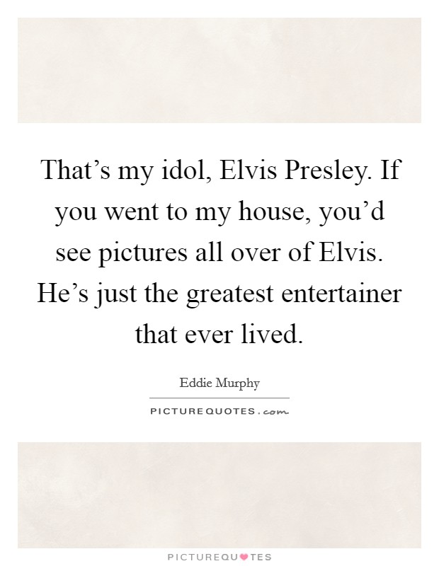 That's my idol, Elvis Presley. If you went to my house, you'd see pictures all over of Elvis. He's just the greatest entertainer that ever lived Picture Quote #1