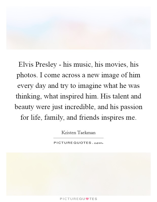 Elvis Presley - his music, his movies, his photos. I come across a new image of him every day and try to imagine what he was thinking, what inspired him. His talent and beauty were just incredible, and his passion for life, family, and friends inspires me Picture Quote #1