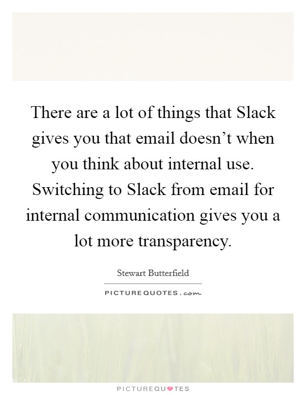 There are a lot of things that Slack gives you that email doesn't when you think about internal use. Switching to Slack from email for internal communication gives you a lot more transparency Picture Quote #1