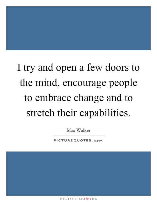I try and open a few doors to the mind, encourage people to embrace change and to stretch their capabilities Picture Quote #1