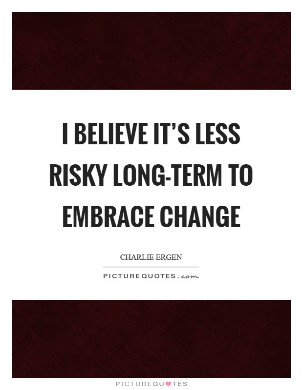 I believe it's less risky long-term to embrace change Picture Quote #1