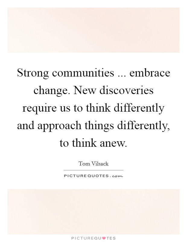 Strong communities ... embrace change. New discoveries require us to think differently and approach things differently, to think anew Picture Quote #1