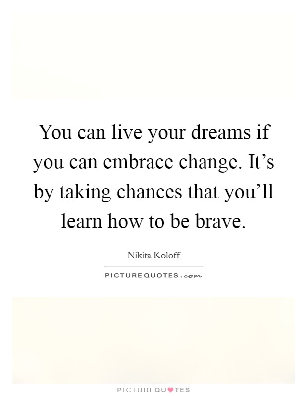 You can live your dreams if you can embrace change. It's by taking chances that you'll learn how to be brave Picture Quote #1