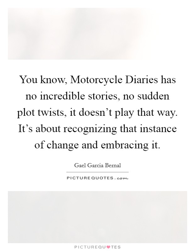 You know, Motorcycle Diaries has no incredible stories, no sudden plot twists, it doesn't play that way. It's about recognizing that instance of change and embracing it Picture Quote #1