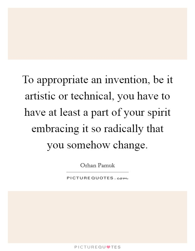To appropriate an invention, be it artistic or technical, you have to have at least a part of your spirit embracing it so radically that you somehow change Picture Quote #1