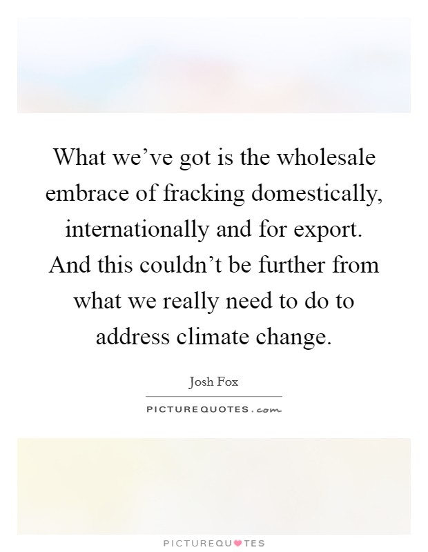 What we've got is the wholesale embrace of fracking domestically, internationally and for export. And this couldn't be further from what we really need to do to address climate change Picture Quote #1
