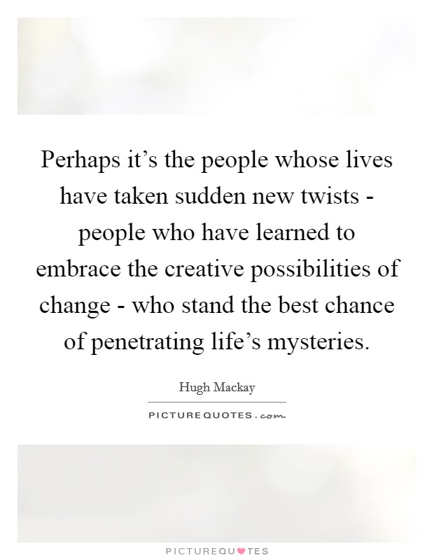 Perhaps it's the people whose lives have taken sudden new twists - people who have learned to embrace the creative possibilities of change - who stand the best chance of penetrating life's mysteries Picture Quote #1