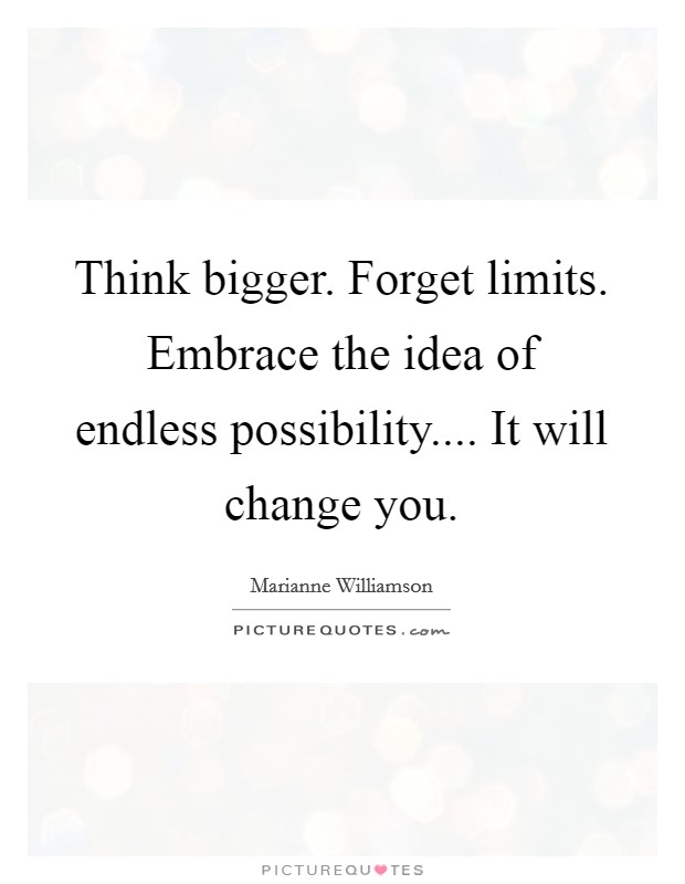 Think bigger. Forget limits. Embrace the idea of endless possibility.... It will change you Picture Quote #1
