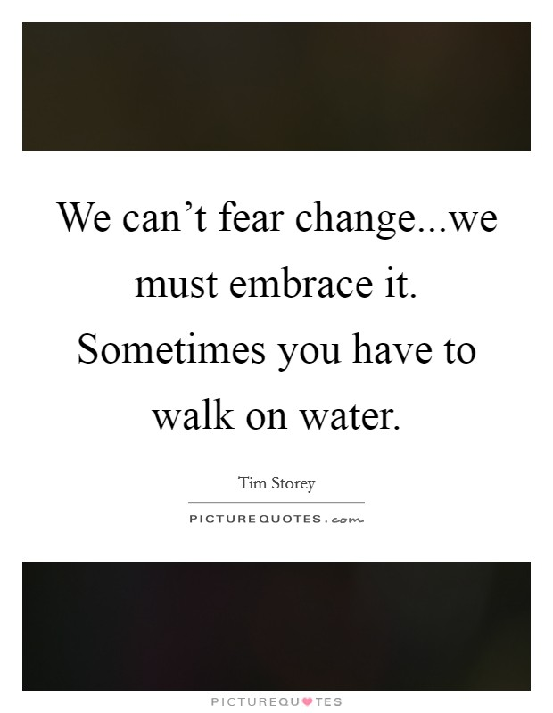 We can't fear change...we must embrace it. Sometimes you have to walk on water Picture Quote #1