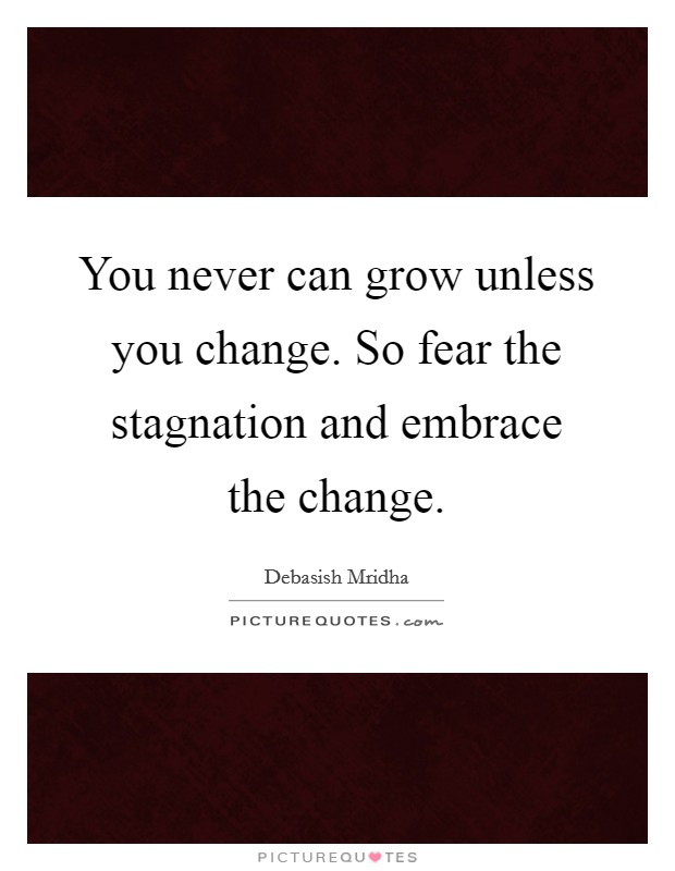 You never can grow unless you change. So fear the stagnation and embrace the change Picture Quote #1
